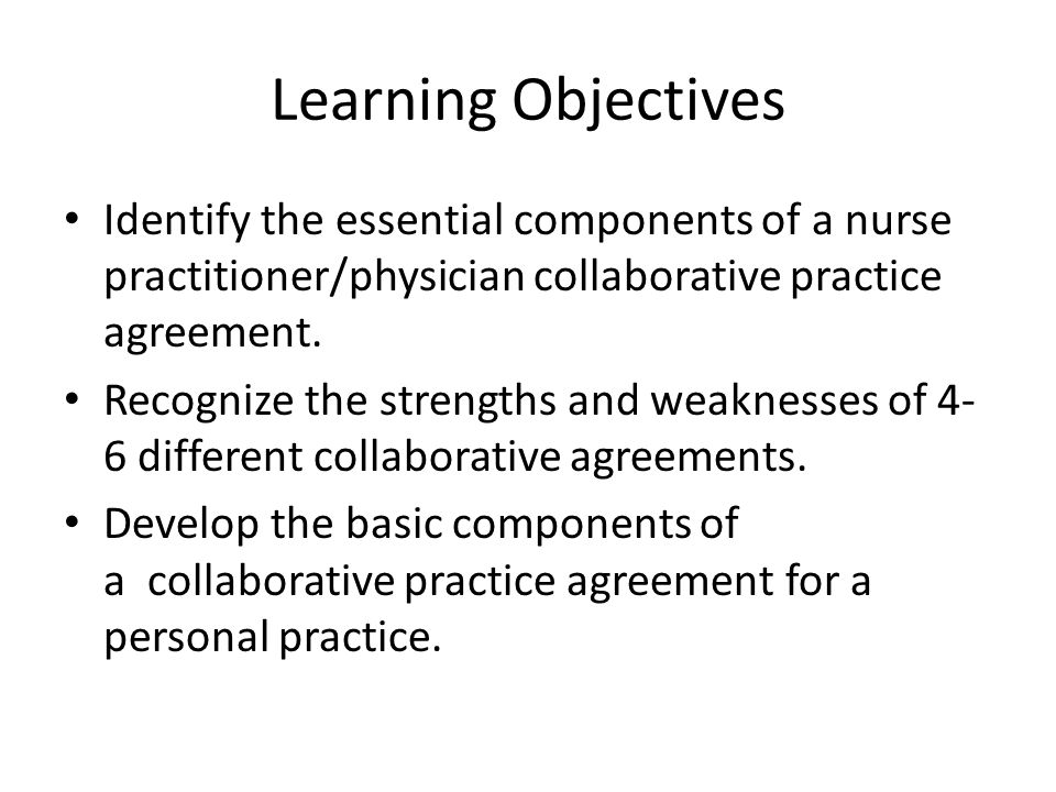 Learning Objectives Identify the essential components of a nurse practitioner/physician collaborative practice agreement.