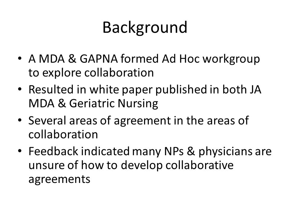 Background A MDA & GAPNA formed Ad Hoc workgroup to explore collaboration. Resulted in white paper published in both JA MDA & Geriatric Nursing.