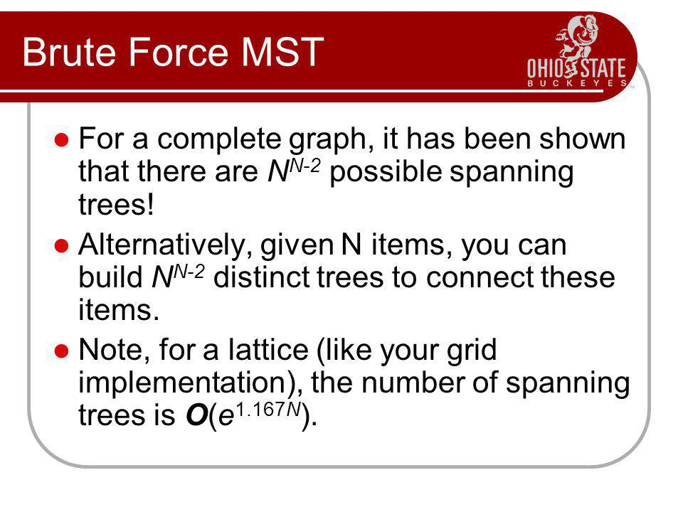 Brute Force MST For a complete graph, it has been shown that there are NN-2 possible spanning trees!