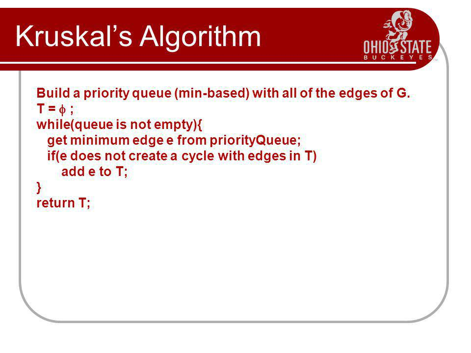 Kruskal's Algorithm Build a priority queue (min-based) with all of the edges of G. T =  ; while(queue is not empty){