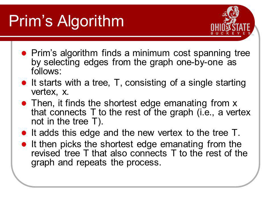 Prim's Algorithm Prim's algorithm finds a minimum cost spanning tree by selecting edges from the graph one-by-one as follows: