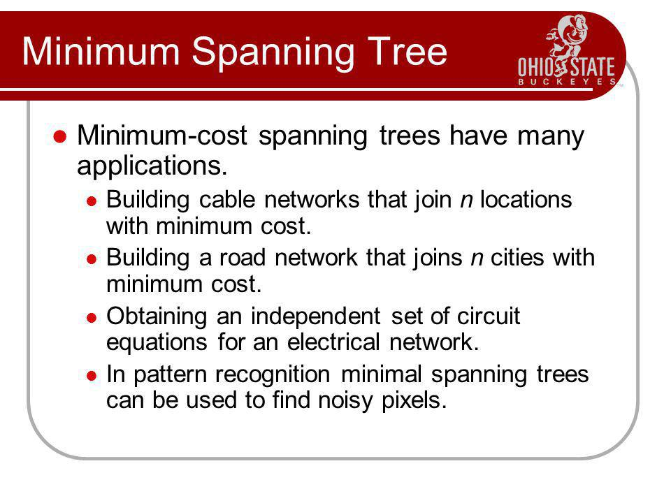 Minimum Spanning Tree Minimum-cost spanning trees have many applications. Building cable networks that join n locations with minimum cost.