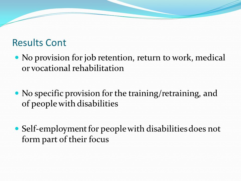 Results Cont No provision for job retention, return to work, medical or vocational rehabilitation.