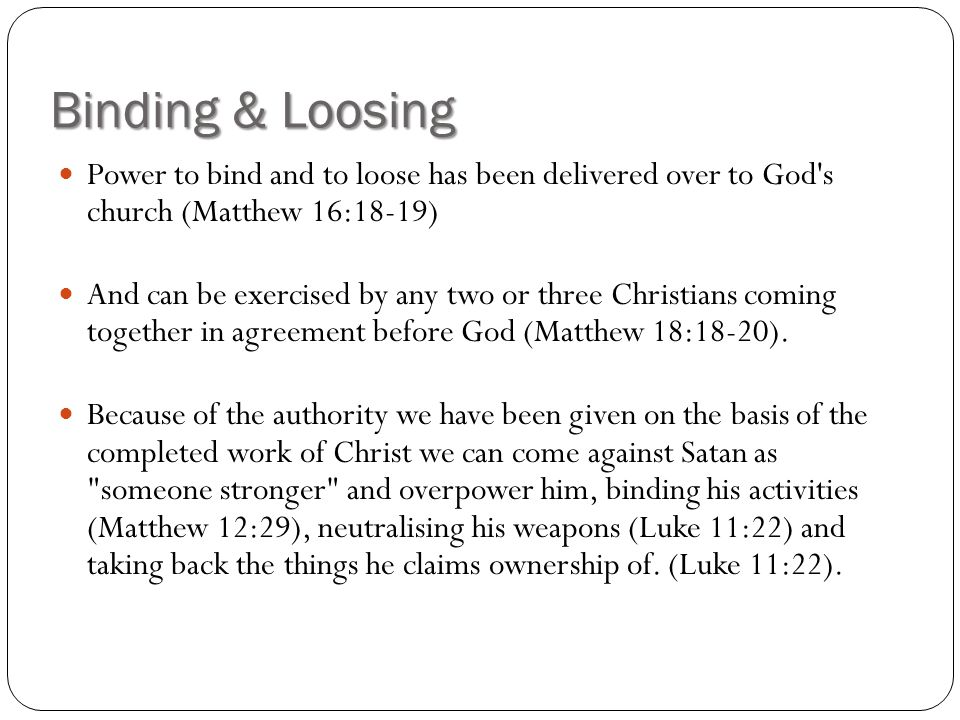 Binding & Loosing Power to bind and to loose has been delivered over to God s church (Matthew 16:18-19)