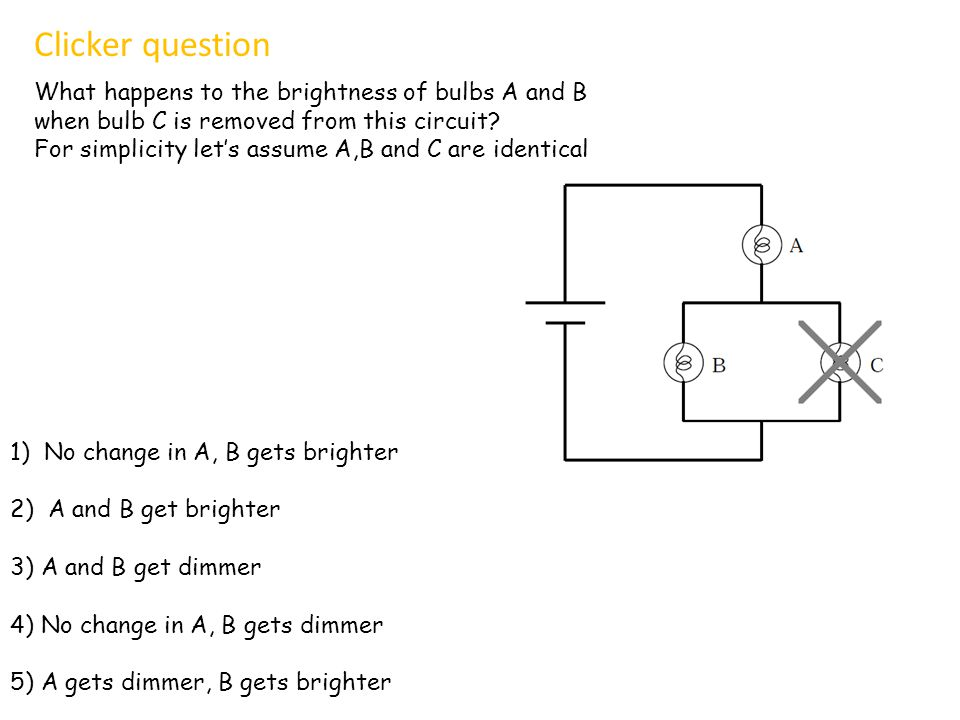 Clicker question What happens to the brightness of bulbs A and B
