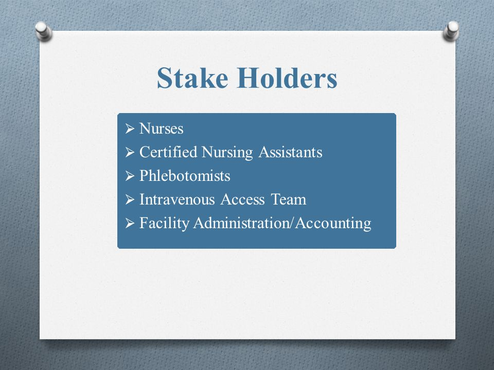 Stake Holders Nurses Certified Nursing Assistants Phlebotomists