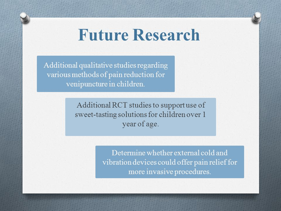 Future Research Additional qualitative studies regarding various methods of pain reduction for venipuncture in children.