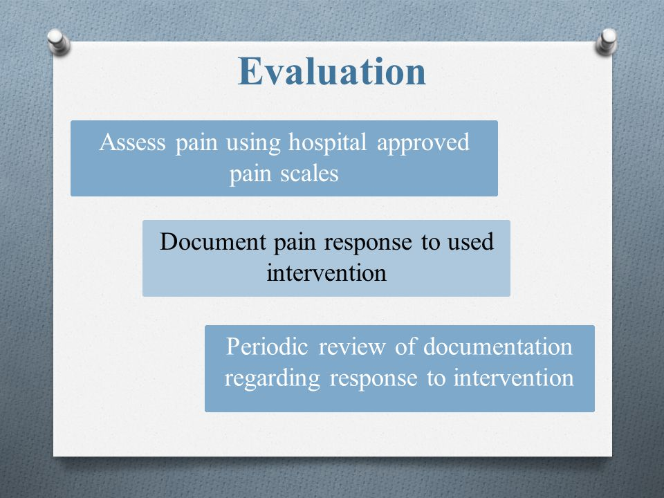 Evaluation Assess pain using hospital approved pain scales