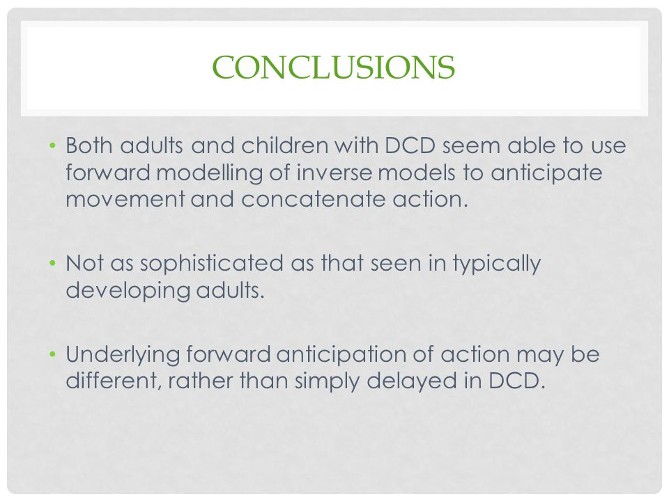 Conclusions Both adults and children with DCD seem able to use forward modelling of inverse models to anticipate movement and concatenate action.