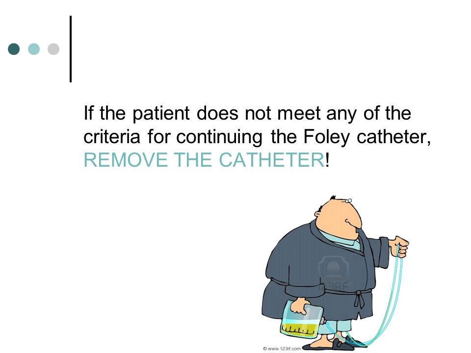 If the patient does not meet any of the criteria for continuing the Foley catheter, REMOVE THE CATHETER!