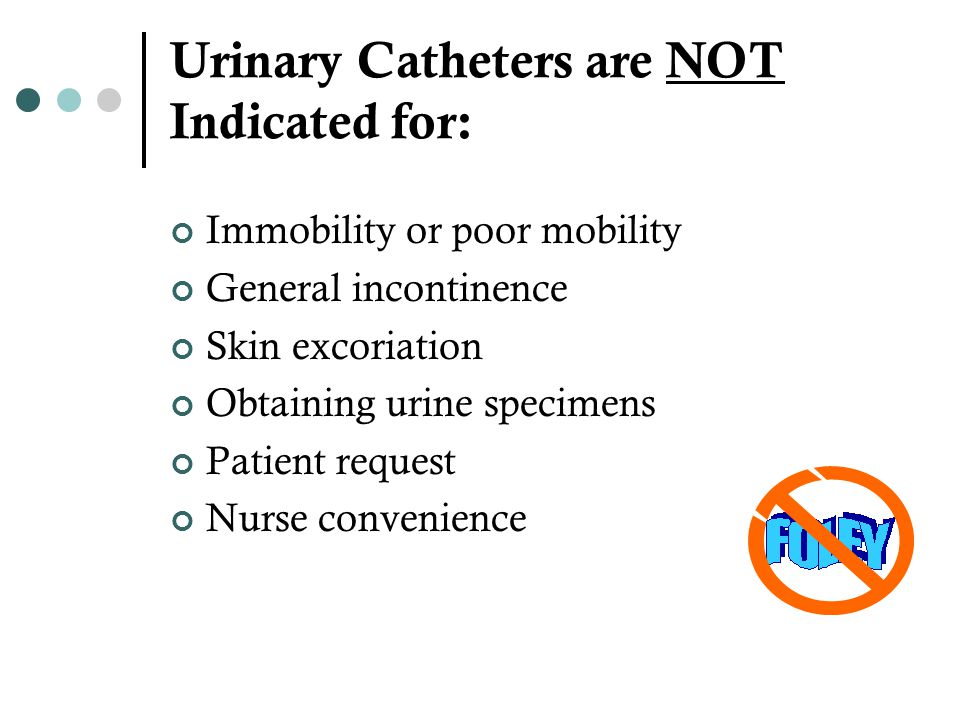 Urinary Catheters are NOT Indicated for: