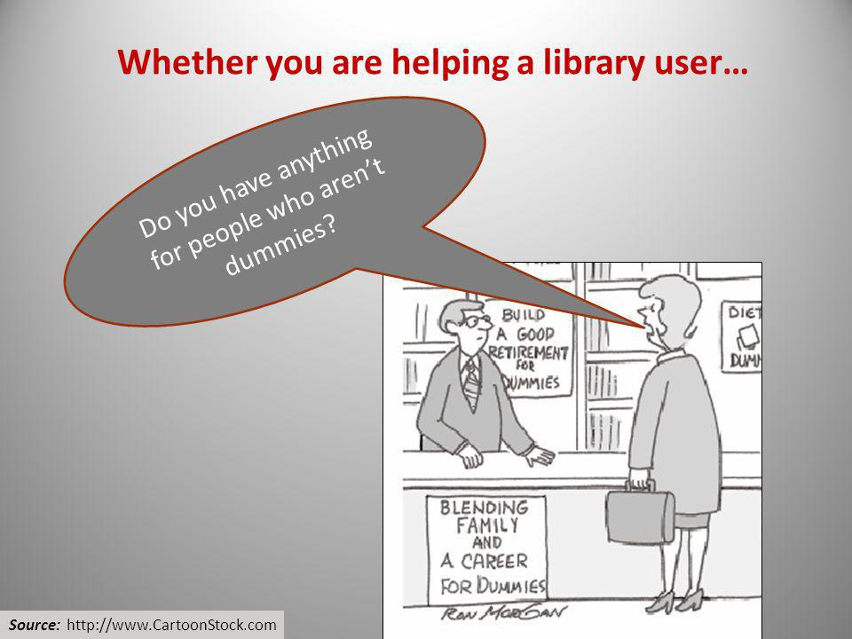 Whether you are helping a library user…