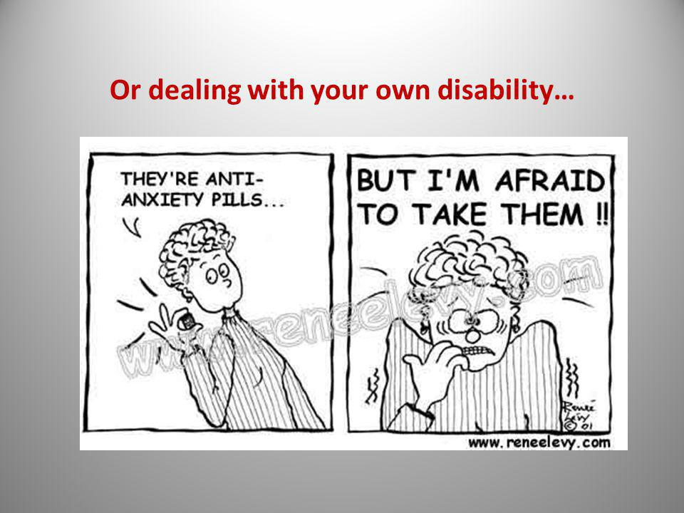 Or dealing with your own disability…
