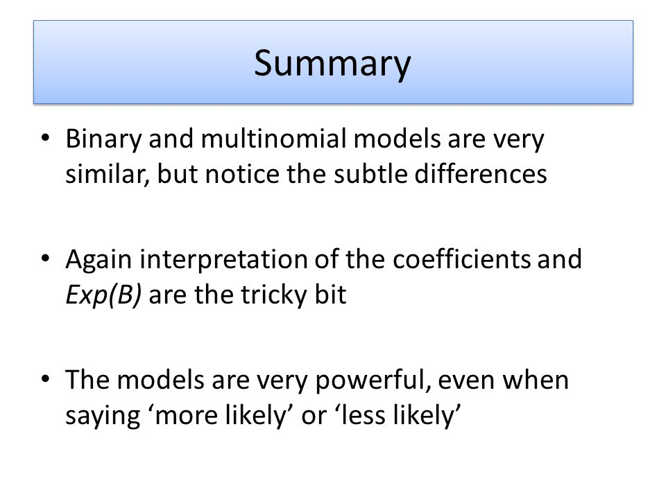Summary Binary and multinomial models are very similar, but notice the subtle differences.