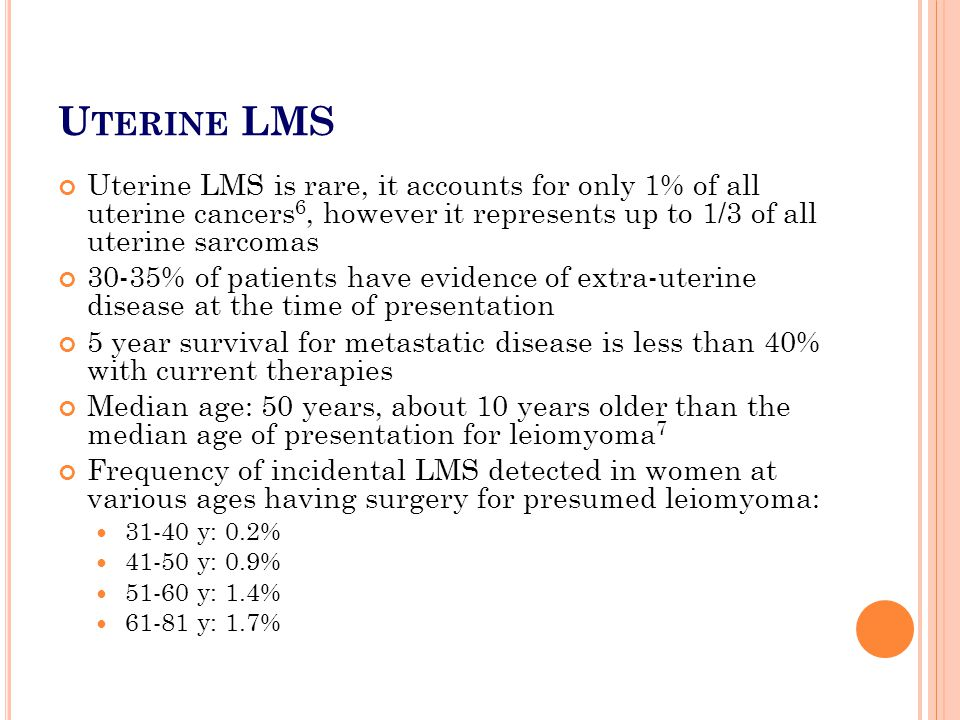 Uterine LMS Uterine LMS is rare, it accounts for only 1% of all uterine cancers6, however it represents up to 1/3 of all uterine sarcomas.