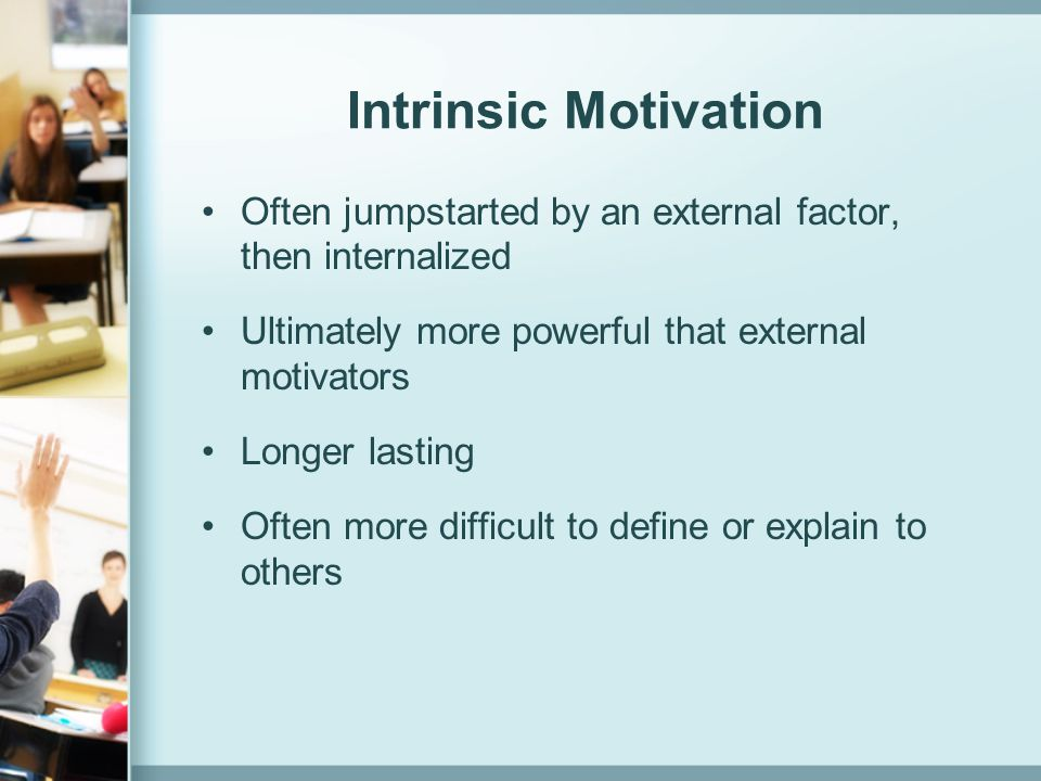 Intrinsic Motivation Often jumpstarted by an external factor, then internalized. Ultimately more powerful that external motivators.