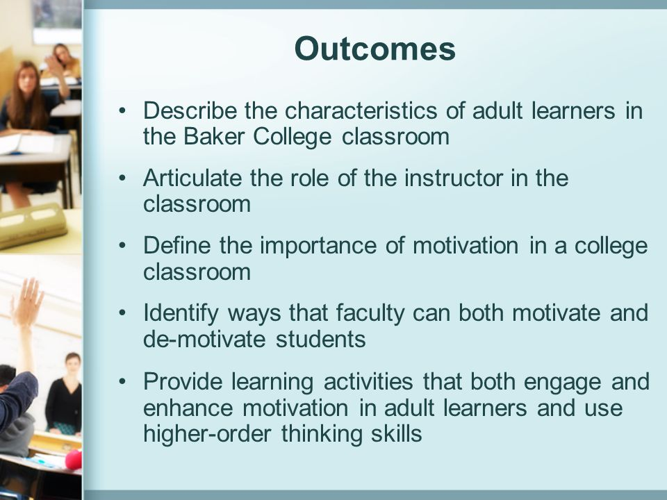 Outcomes Describe the characteristics of adult learners in the Baker College classroom. Articulate the role of the instructor in the classroom.