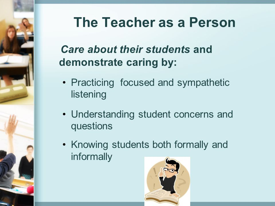 The Teacher as a Person Care about their students and demonstrate caring by: Practicing focused and sympathetic listening.