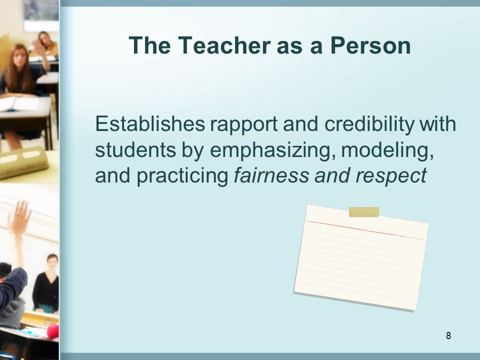 The Teacher as a Person Establishes rapport and credibility with students by emphasizing, modeling, and practicing fairness and respect.