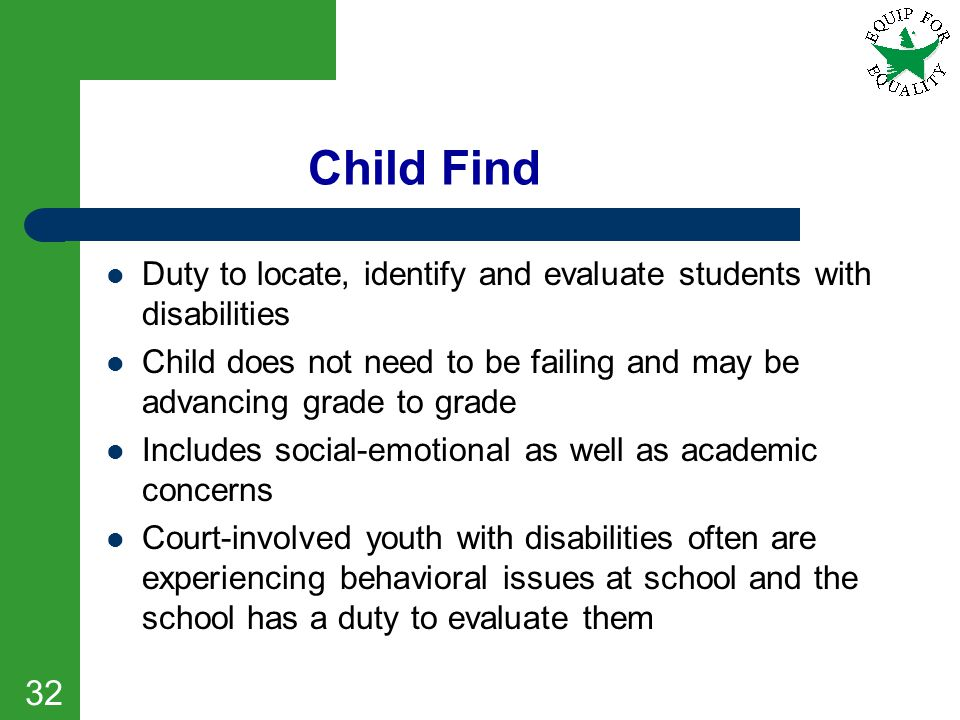 Child Find Duty to locate, identify and evaluate students with disabilities. Child does not need to be failing and may be advancing grade to grade.