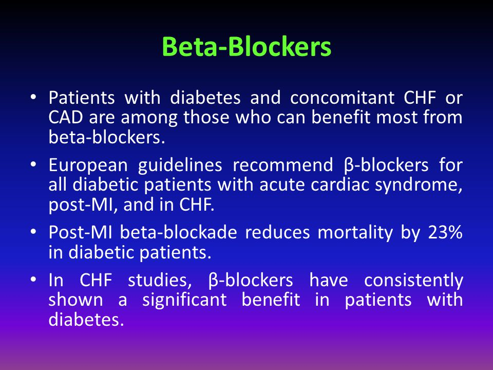 Beta-Blockers Patients with diabetes and concomitant CHF or CAD are among those who can benefit most from beta-blockers.