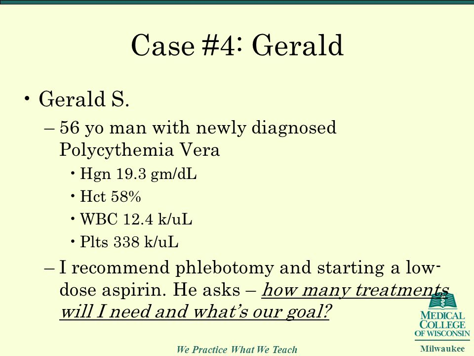 Case #4: Gerald Gerald S. 56 yo man with newly diagnosed Polycythemia Vera. Hgn 19.3 gm/dL. Hct 58%