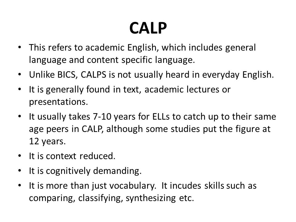 CALP This refers to academic English, which includes general language and content specific language.