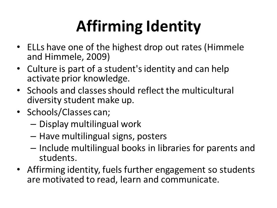 Affirming Identity ELLs have one of the highest drop out rates (Himmele and Himmele, 2009)