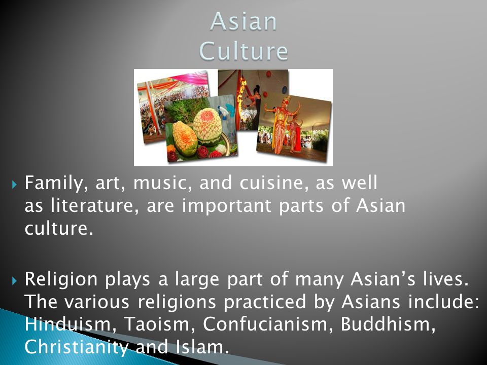 Asian Culture Family, art, music, and cuisine, as well as literature, are important parts of Asian culture.