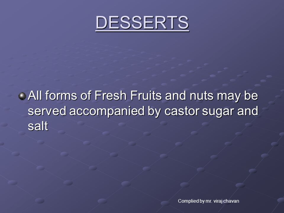 DESSERTS All forms of Fresh Fruits and nuts may be served accompanied by castor sugar and salt.