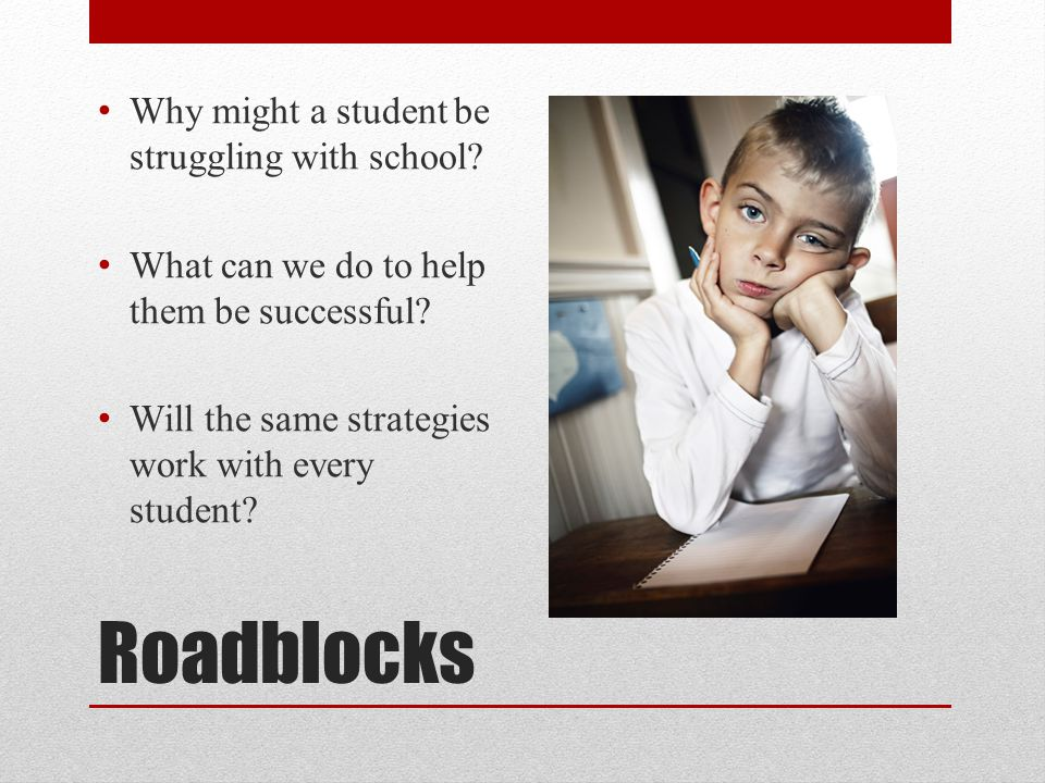 Roadblocks Why might a student be struggling with school