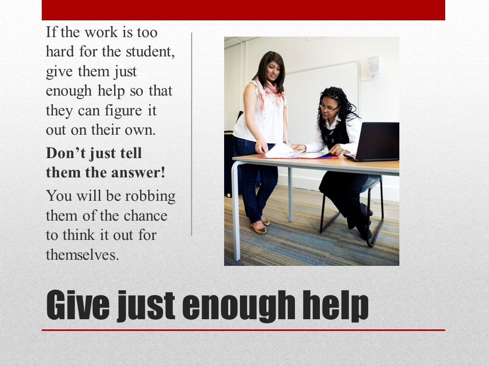 If the work is too hard for the student, give them just enough help so that they can figure it out on their own.