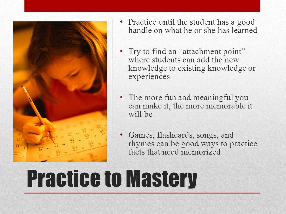Practice until the student has a good handle on what he or she has learned