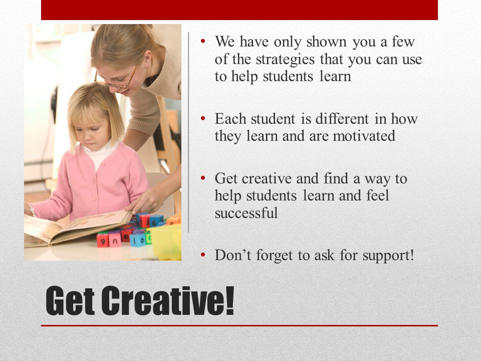 We have only shown you a few of the strategies that you can use to help students learn