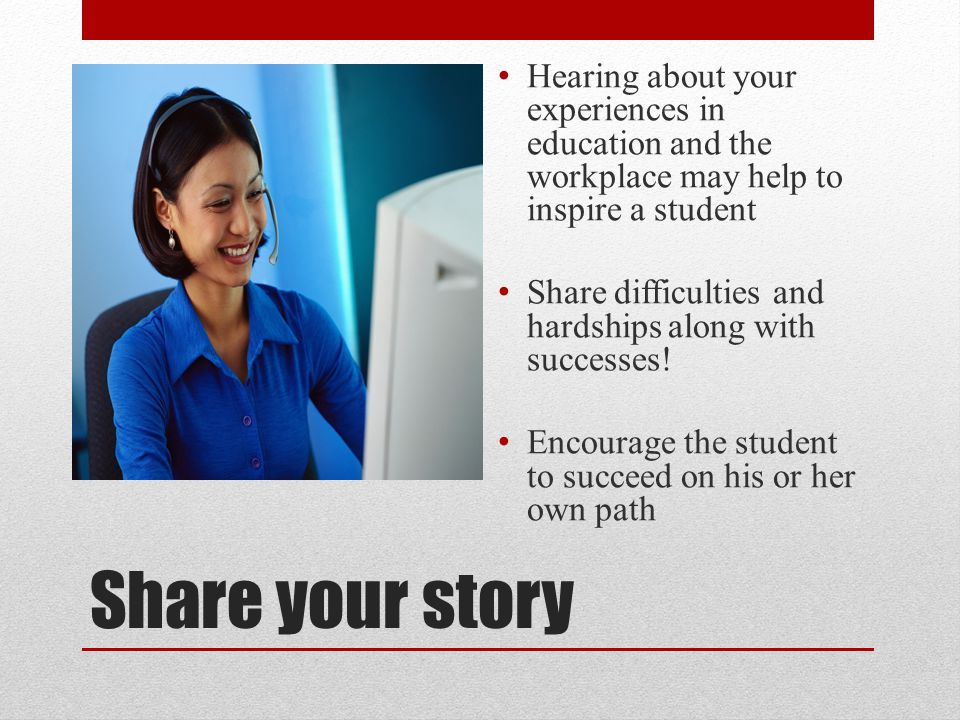 Hearing about your experiences in education and the workplace may help to inspire a student