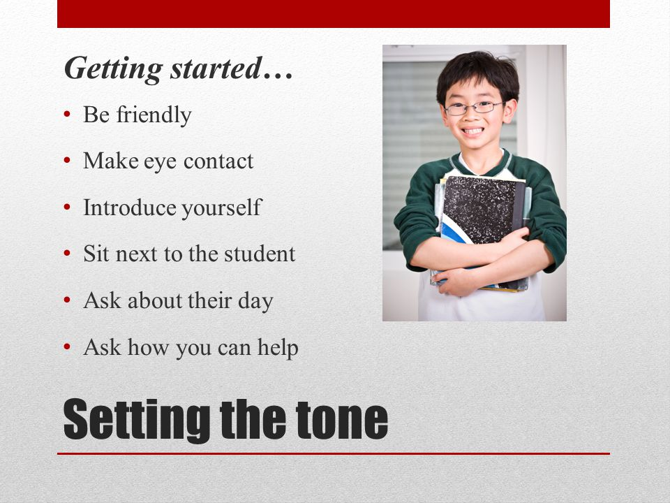 Setting the tone Getting started… Be friendly Make eye contact
