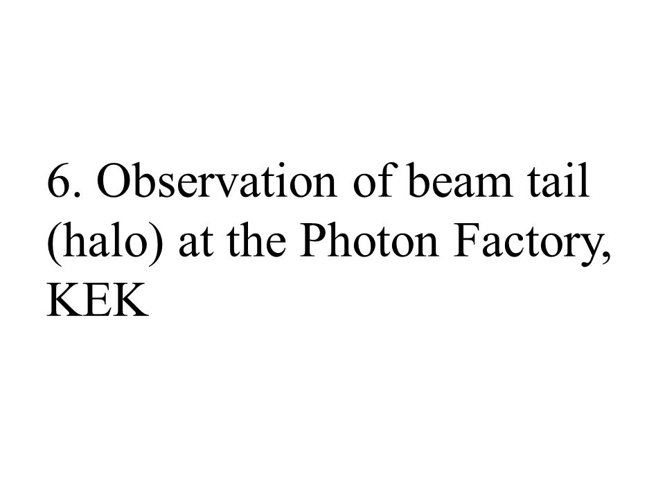 6. Observation of beam tail (halo) at the Photon Factory, KEK