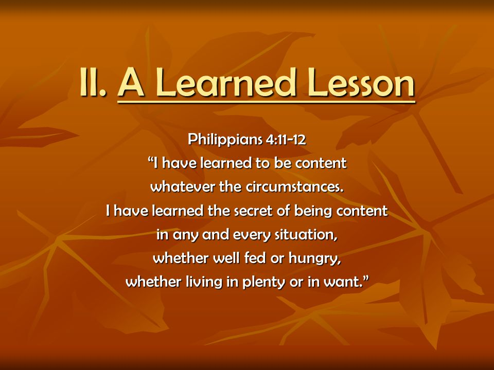 II. A Learned Lesson Philippians 4:11-12 I have learned to be content