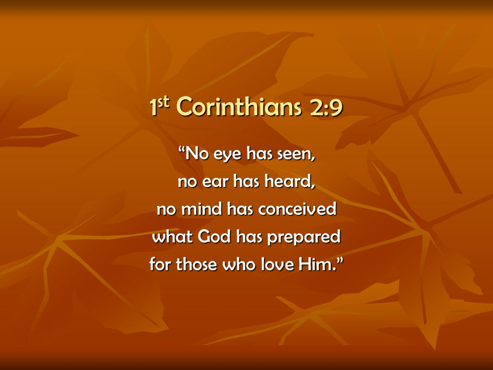 1st Corinthians 2:9 No eye has seen, no ear has heard,