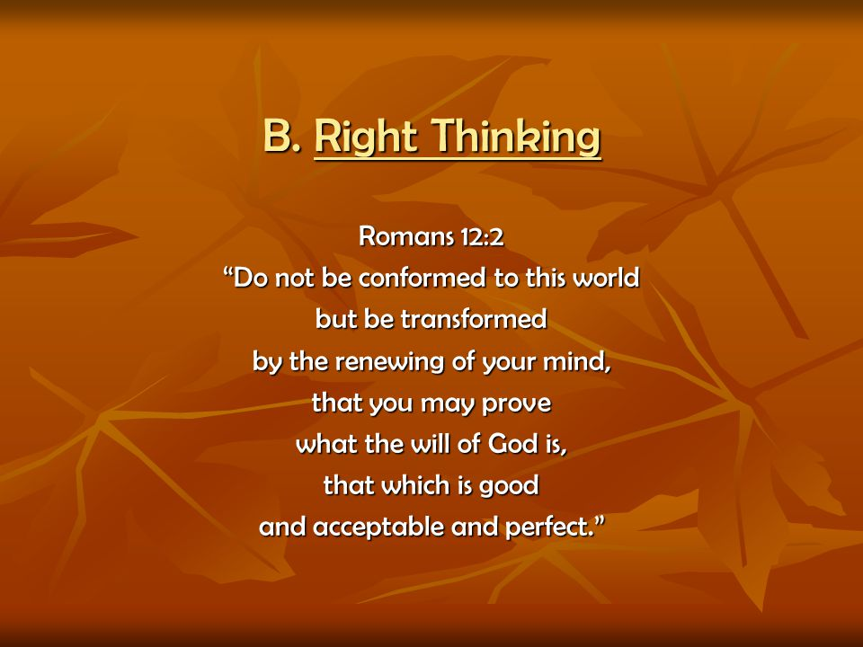 B. Right Thinking Romans 12:2 Do not be conformed to this world