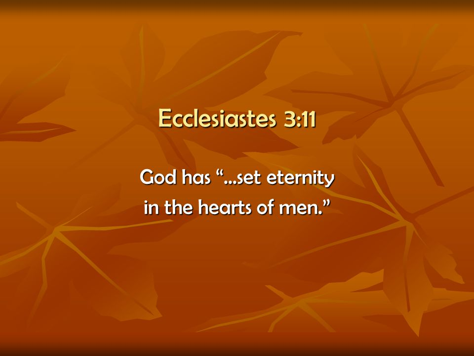 Ecclesiastes 3:11 God has ...set eternity in the hearts of men.