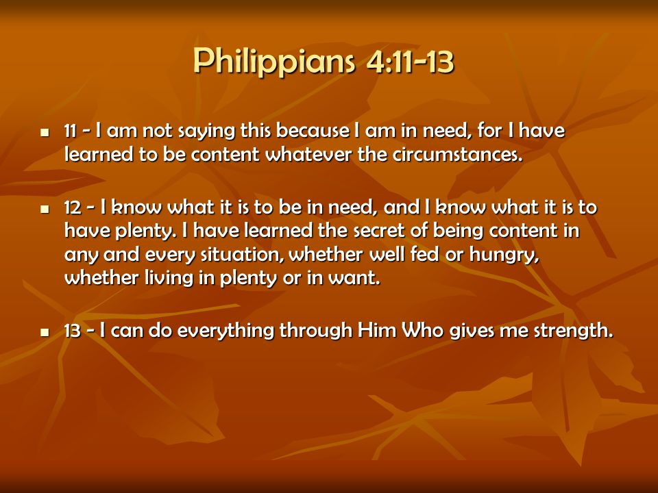 Philippians 4:11-13 11 - I am not saying this because I am in need, for I have learned to be content whatever the circumstances.