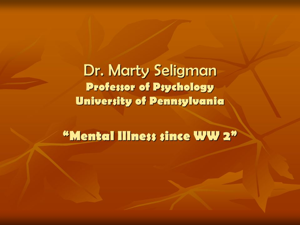 Dr. Marty Seligman Professor of Psychology University of Pennsylvania Mental Illness since WW 2
