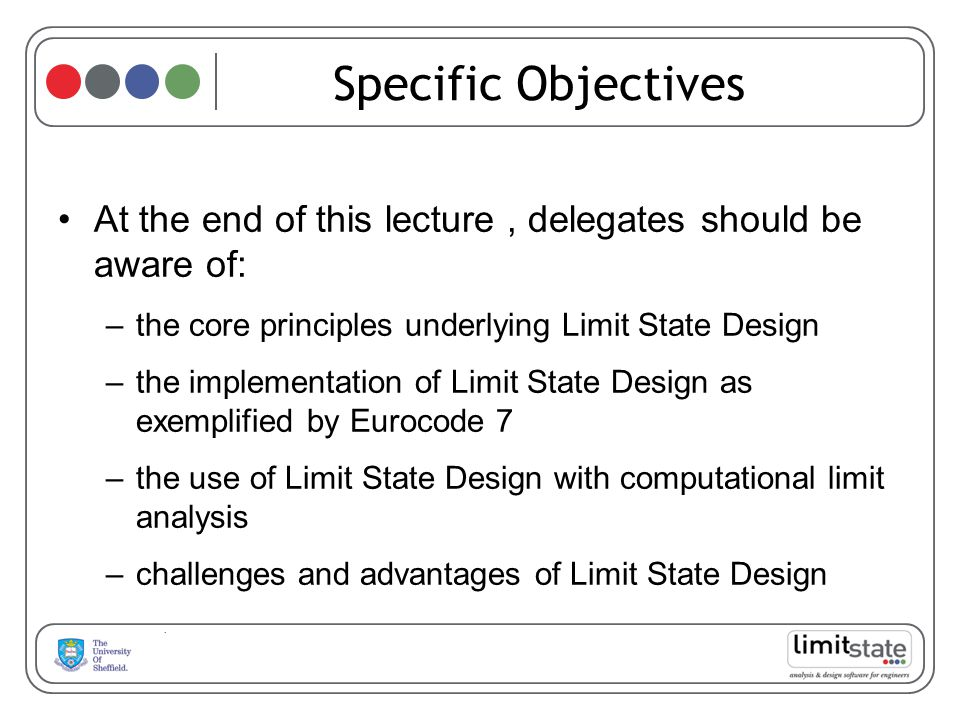 Specific Objectives At the end of this lecture , delegates should be aware of: the core principles underlying Limit State Design.