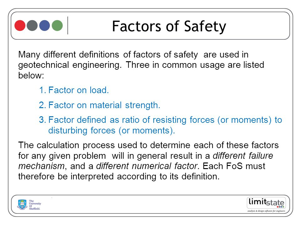 Factors of Safety Many different definitions of factors of safety are used in geotechnical engineering. Three in common usage are listed below: