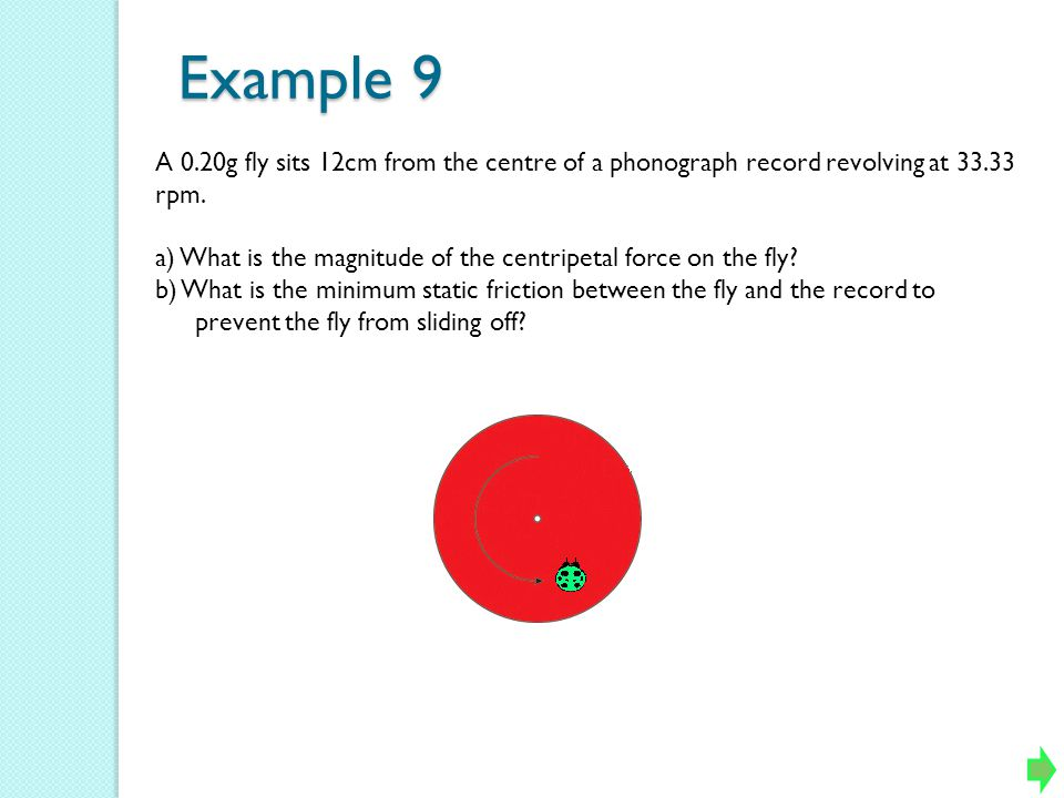 Example 9 A 0.20g fly sits 12cm from the centre of a phonograph record revolving at 33.33 rpm.