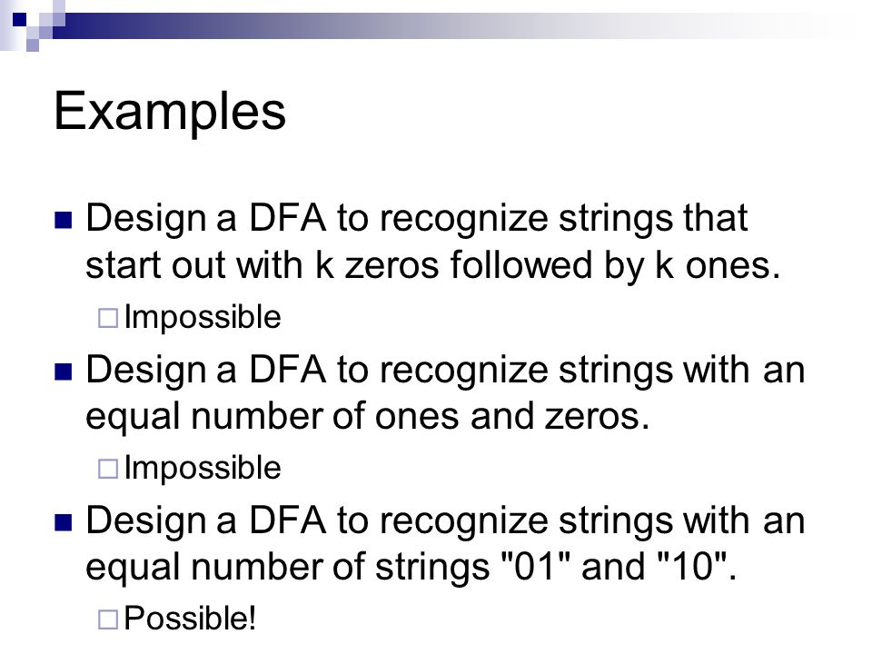 Examples Design a DFA to recognize strings that start out with k zeros followed by k ones. Impossible.