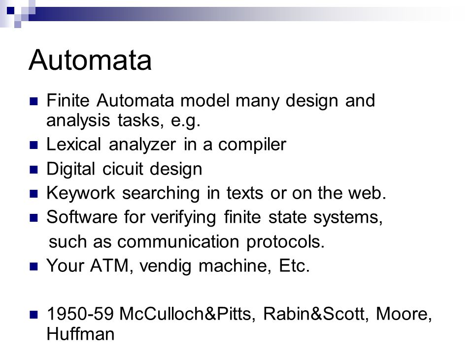 Automata Finite Automata model many design and analysis tasks, e.g.