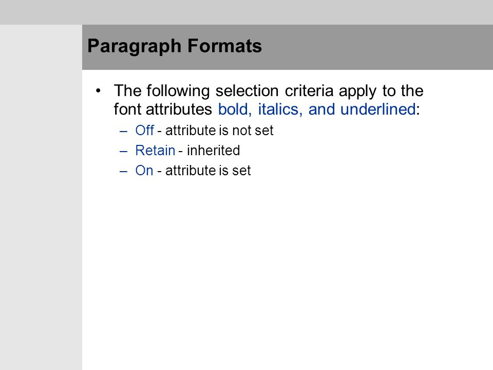 Paragraph Formats The following selection criteria apply to the font attributes bold, italics, and underlined:
