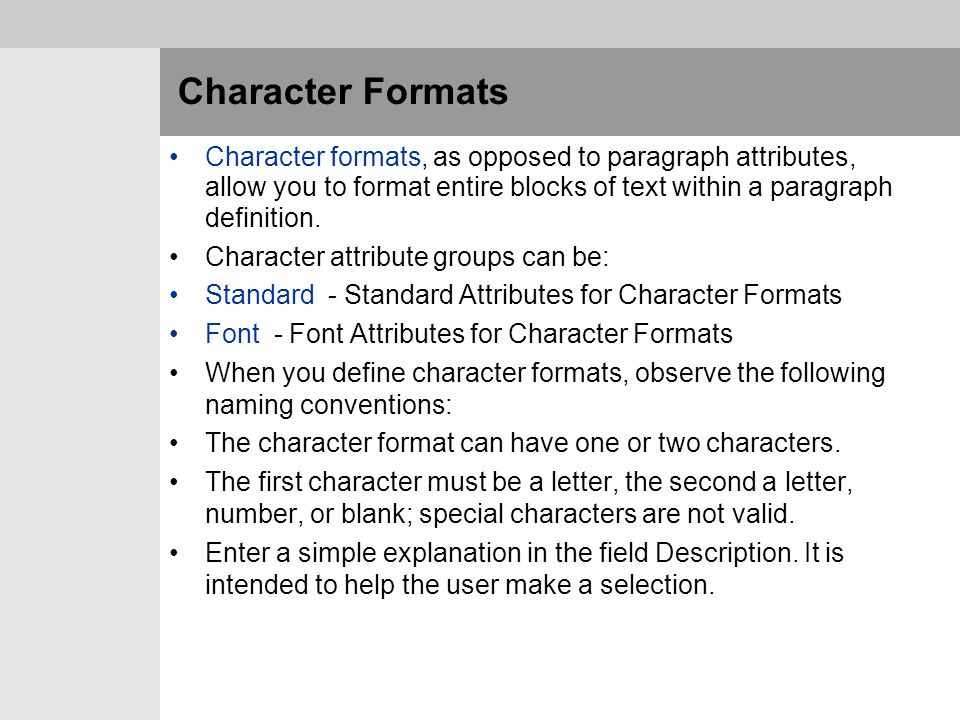 Character Formats Character formats, as opposed to paragraph attributes, allow you to format entire blocks of text within a paragraph definition.